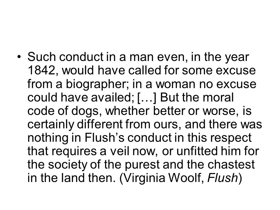 Such conduct in a man even, in the year 1842, would have called for some excuse from a biographer; in a woman no excuse could have availed; […] But the moral code of dogs, whether better or worse, is certainly different from ours, and there was nothing in Flush's conduct in this respect that requires a veil now, or unfitted him for the society of the purest and the chastest in the land then.